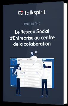 Le réseau social d'entreprise au centre de la collaboration