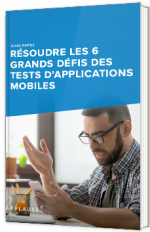 Résoudre les 6 grands défis des tests d'applications mobiles