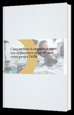 Les 5 ateliers à organiser avec vos utilisateurs pour réussir votre projet DAM