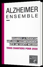 Alzheimer Ensemble : Organiser la prévention, améliorer l'accompagnement, bâtir une société inclusive